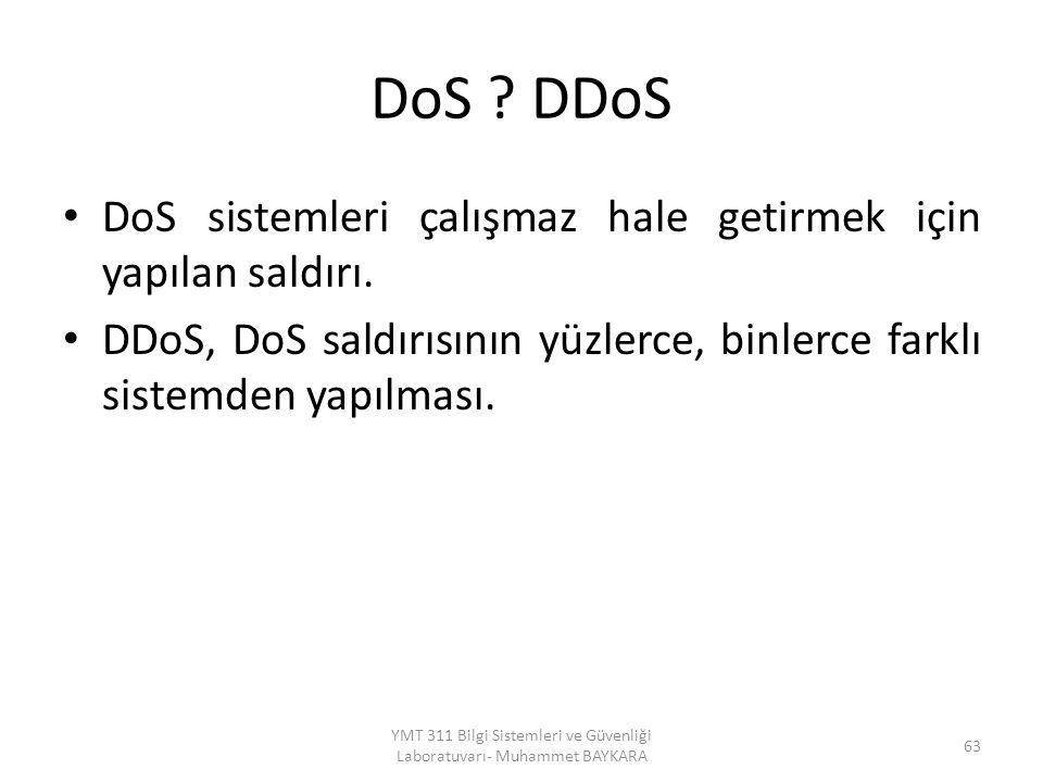 DoS ? DDoS DoS sistemleri çalışmaz hale getirmek için yapılan saldırı. DDoS, DoS saldırısının yüzlerce, binlerce farklı sistemden yapılması. YMT 311 B