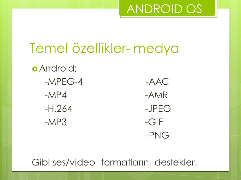 Temel özellikler- medya  Android; -MPEG-4 -AAC -MP4 -AMR -H.264 -JPEG -MP3 -GIF -PNG Gibi ses/video formatlarını destekler. ANDROID OS