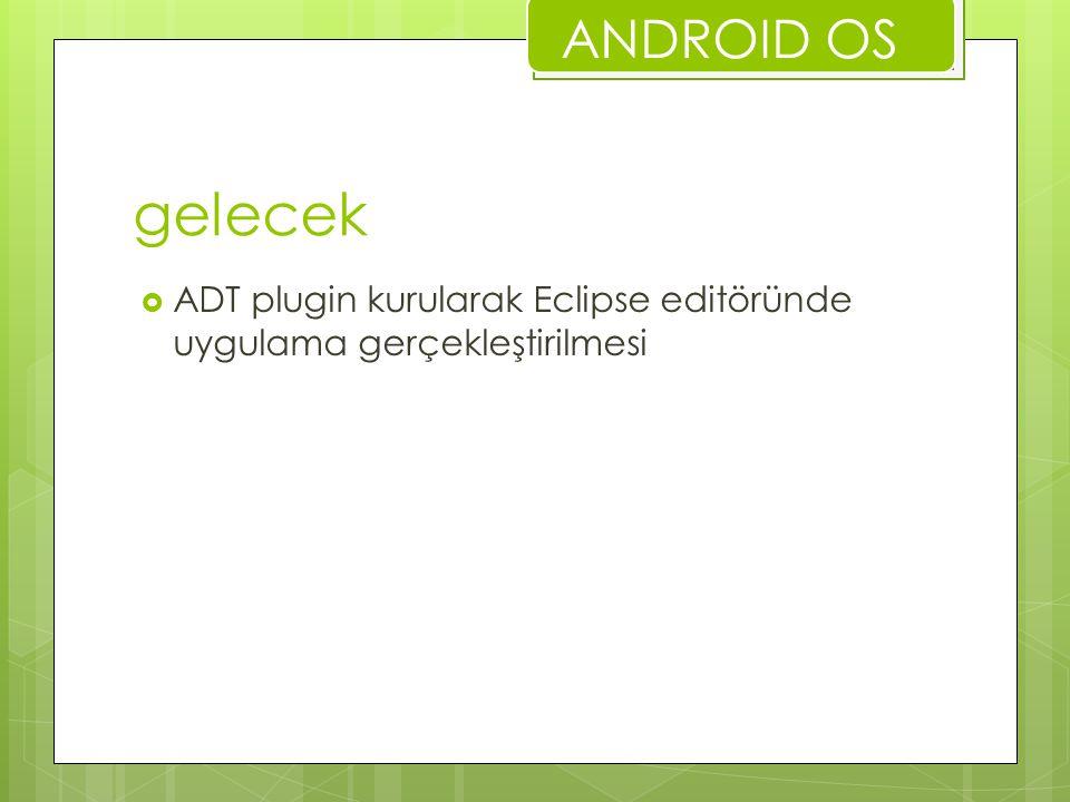 gelecek  ADT plugin kurularak Eclipse editöründe uygulama gerçekleştirilmesi ANDROID OS