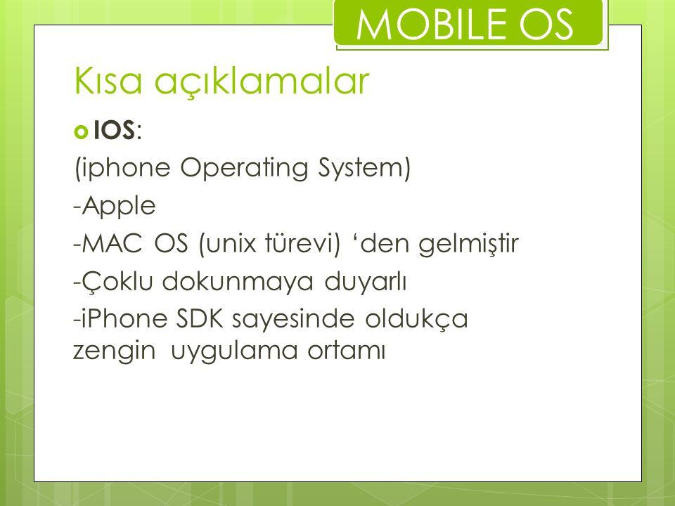 Kısa açıklamalar  IOS : (iphone Operating System) -Apple -MAC OS (unix türevi) 'den gelmiştir -Çoklu dokunmaya duyarlı -iPhone SDK sayesinde oldukça