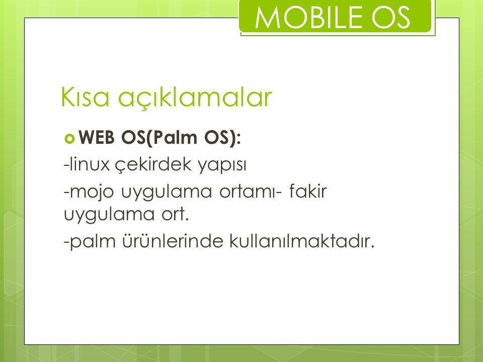 Kısa açıklamalar  WEB OS(Palm OS): -linux çekirdek yapısı -mojo uygulama ortamı- fakir uygulama ort. -palm ürünlerinde kullanılmaktadır. MOBILE OS