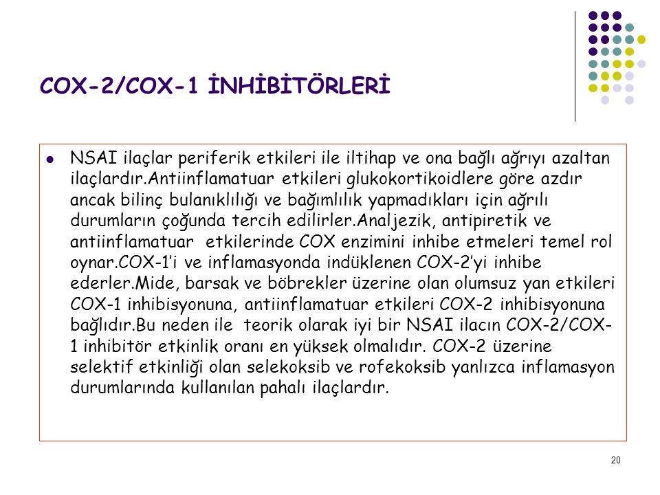 20 COX-2/COX-1 İNHİBİTÖRLERİ NSAI ilaçlar periferik etkileri ile iltihap ve ona bağlı ağrıyı azaltan ilaçlardır.Antiinflamatuar etkileri glukokortikoidlere göre azdır ancak bilinç bulanıklılığı ve bağımlılık yapmadıkları için ağrılı durumların çoğunda tercih edilirler.Analjezik, antipiretik ve antiinflamatuar etkilerinde COX enzimini inhibe etmeleri temel rol oynar.COX-1'i ve inflamasyonda indüklenen COX-2'yi inhibe ederler.Mide, barsak ve böbrekler üzerine olan olumsuz yan etkileri COX-1 inhibisyonuna, antiinflamatuar etkileri COX-2 inhibisyonuna bağlıdır.Bu neden ile teorik olarak iyi bir NSAI ilacın COX-2/COX- 1 inhibitör etkinlik oranı en yüksek olmalıdır.