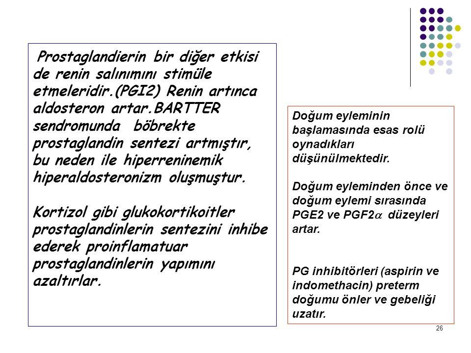 26 Prostaglandierin bir diğer etkisi de renin salınımını stimüle etmeleridir.(PGI2) Renin artınca aldosteron artar.BARTTER sendromunda böbrekte prostaglandin sentezi artmıştır, bu neden ile hiperreninemik hiperaldosteronizm oluşmuştur.