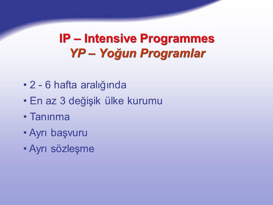 IP – Intensive Programmes YP – Yoğun Programlar 2 - 6 hafta aralığında En az 3 değişik ülke kurumu Tanınma Ayrı başvuru Ayrı sözleşme