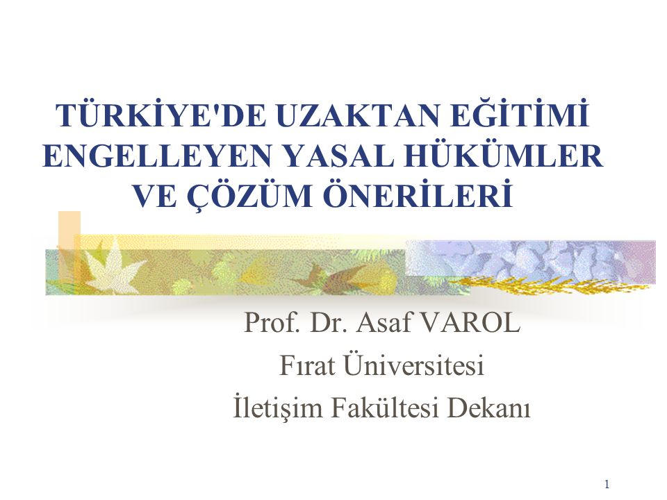 1 TÜRKİYE'DE UZAKTAN EĞİTİMİ ENGELLEYEN YASAL HÜKÜMLER VE ÇÖZÜM ÖNERİLERİ Prof. Dr. Asaf VAROL Fırat Üniversitesi İletişim Fakültesi Dekanı