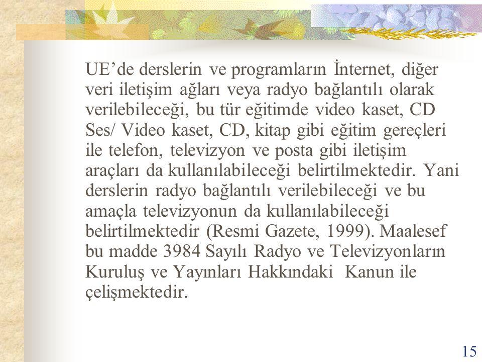 15 UE'de derslerin ve programların İnternet, diğer veri iletişim ağları veya radyo bağlantılı olarak verilebileceği, bu tür eğitimde video kaset, CD Ses/ Video kaset, CD, kitap gibi eğitim gereçleri ile telefon, televizyon ve posta gibi iletişim araçları da kullanılabileceği belirtilmektedir.