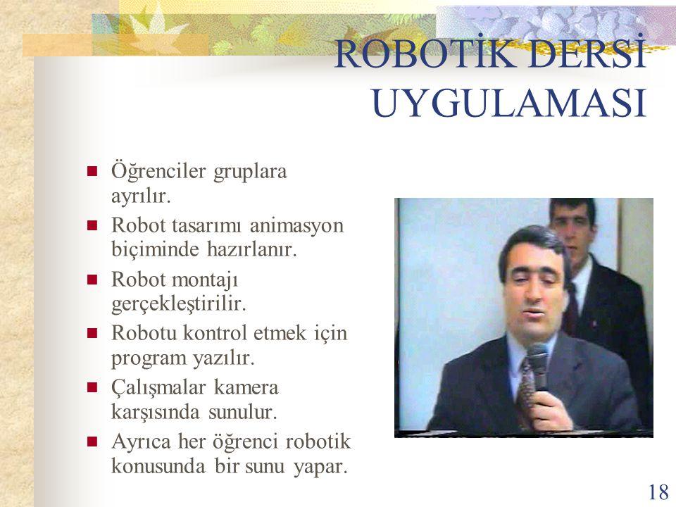 18 ROBOTİK DERSİ UYGULAMASI Öğrenciler gruplara ayrılır. Robot tasarımı animasyon biçiminde hazırlanır. Robot montajı gerçekleştirilir. Robotu kontrol