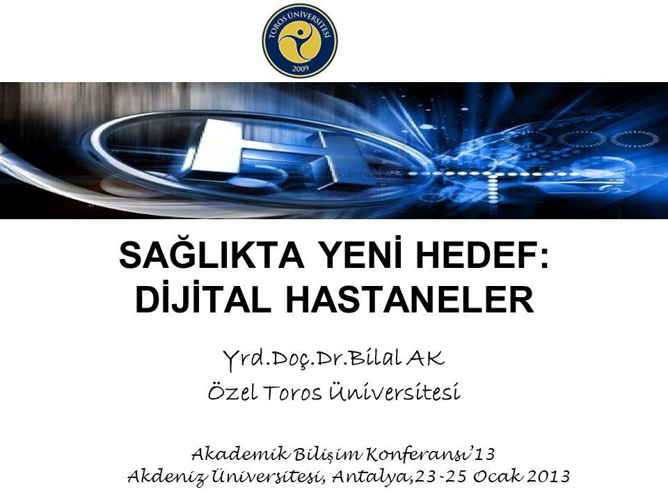 SAĞLIKTA YENİ HEDEF: DİJİTAL HASTANELER Yrd.Doç.Dr.Bilal AK Özel Toros Üniversitesi Akademik Bili ş im Konferansı'13 Akdeniz Üniversitesi, Antalya,23-