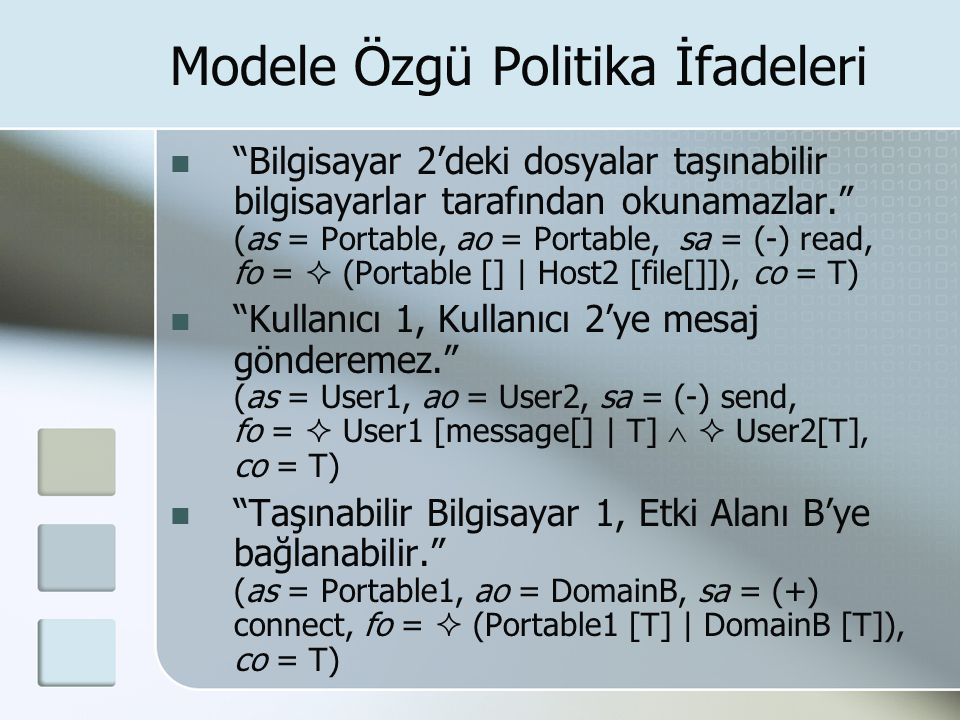 Modele Özgü Politika İfadeleri Bilgisayar 2'deki dosyalar taşınabilir bilgisayarlar tarafından okunamazlar. (as = Portable, ao = Portable, sa = (-) read, fo =  (Portable [] | Host2 [file[]]), co = T) Kullanıcı 1, Kullanıcı 2'ye mesaj gönderemez. (as = User1, ao = User2, sa = (-) send, fo =  User1 [message[] | T]   User2[T], co = T) Taşınabilir Bilgisayar 1, Etki Alanı B'ye bağlanabilir. (as = Portable1, ao = DomainB, sa = (+) connect, fo =  (Portable1 [T] | DomainB [T]), co = T)