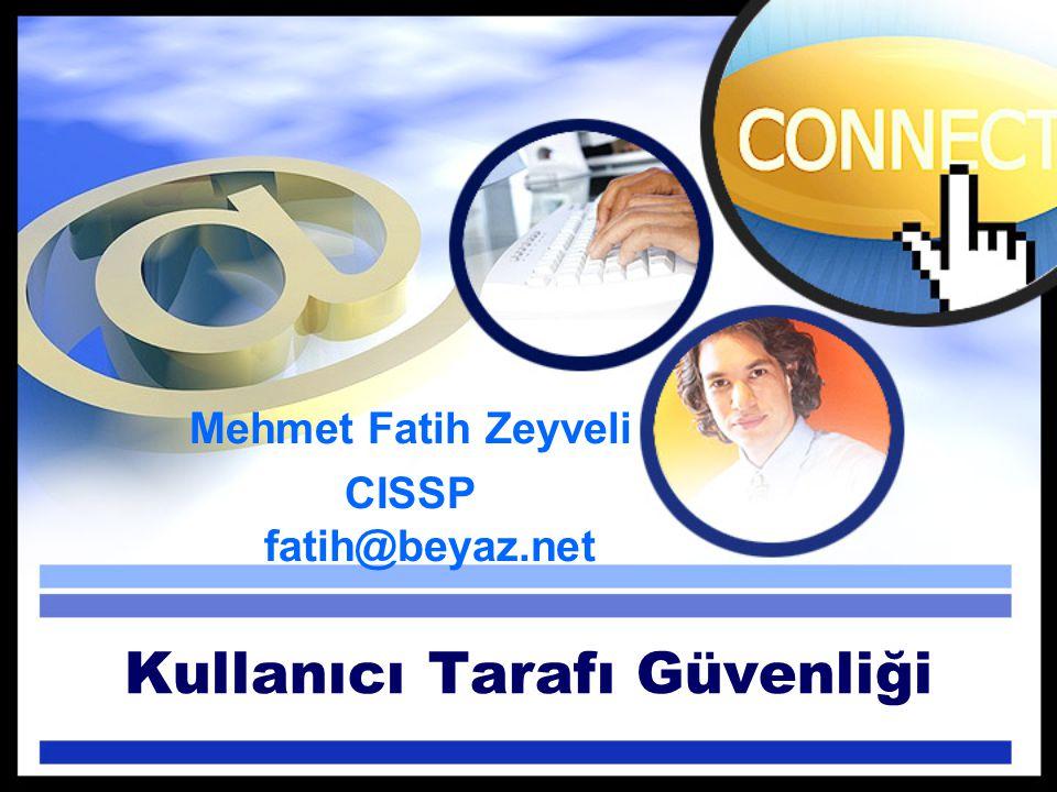 Mehmet Fatih Zeyveli CISSP fatih@beyaz.net Kullanıcı Tarafı Güvenliği