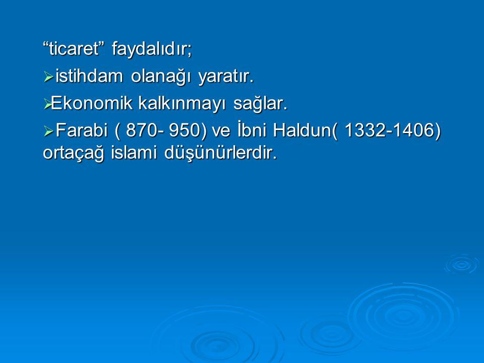 """""""ticaret"""" faydalıdır;  istihdam olanağı yaratır.  Ekonomik kalkınmayı sağlar.  Farabi ( 870- 950) ve İbni Haldun( 1332-1406) ortaçağ islami düşünür"""