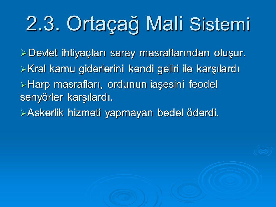 2.3. Ortaçağ Mali Sistemi  Devlet ihtiyaçları saray masraflarından oluşur.  Kral kamu giderlerini kendi geliri ile karşılardı  Harp masrafları, ord
