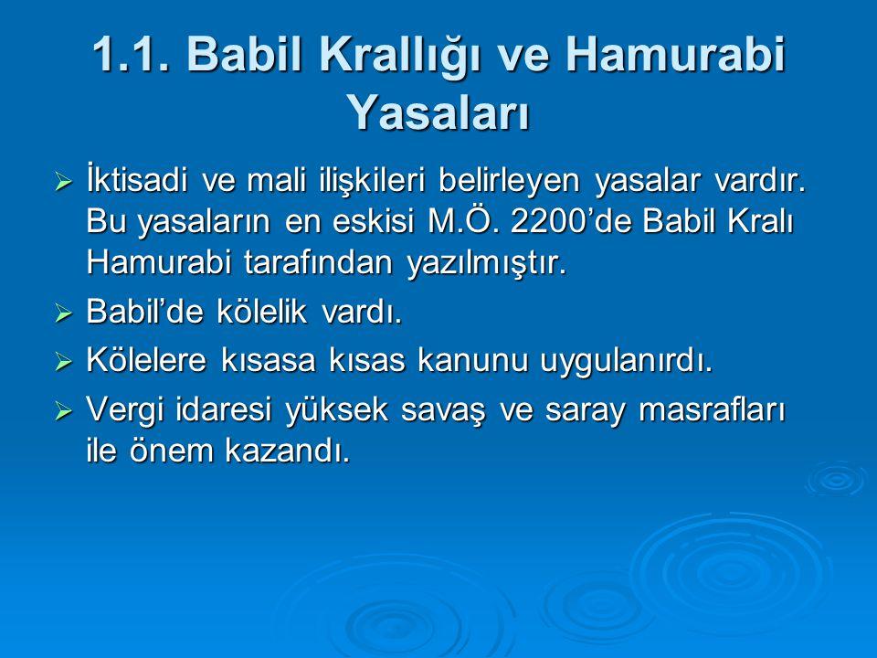 1.1. Babil Krallığı ve Hamurabi Yasaları  İktisadi ve mali ilişkileri belirleyen yasalar vardır. Bu yasaların en eskisi M.Ö. 2200'de Babil Kralı Hamu