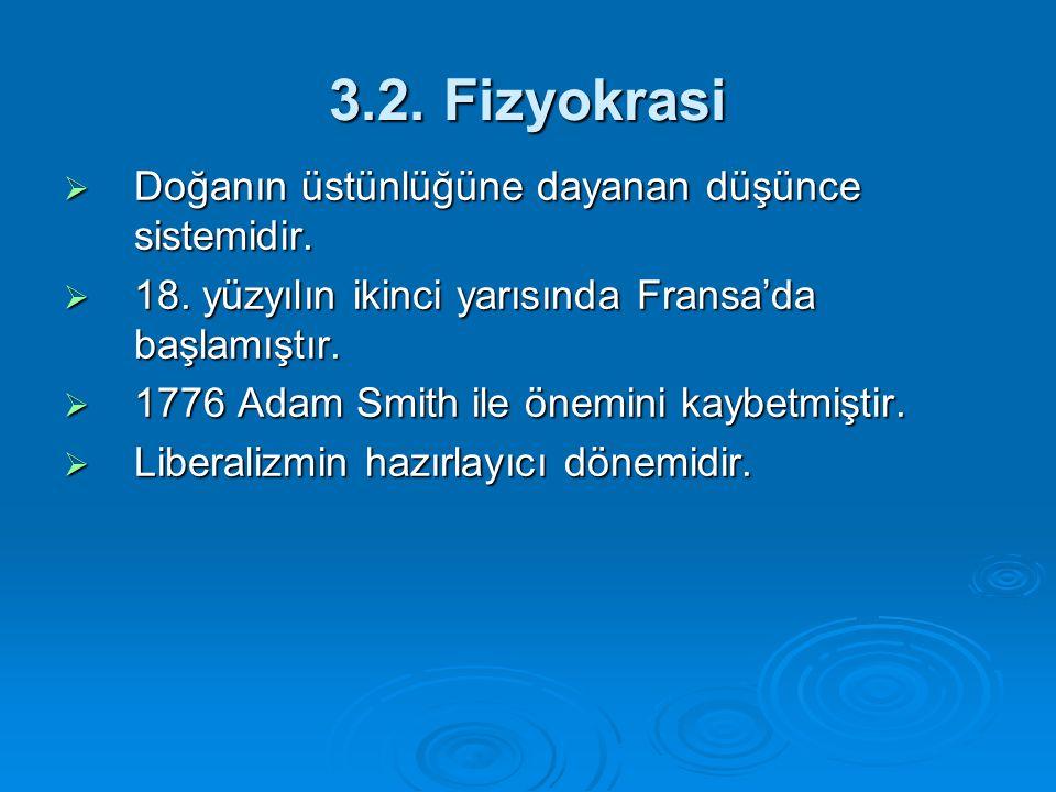 3.2. Fizyokrasi  Doğanın üstünlüğüne dayanan düşünce sistemidir.  18. yüzyılın ikinci yarısında Fransa'da başlamıştır.  1776 Adam Smith ile önemini