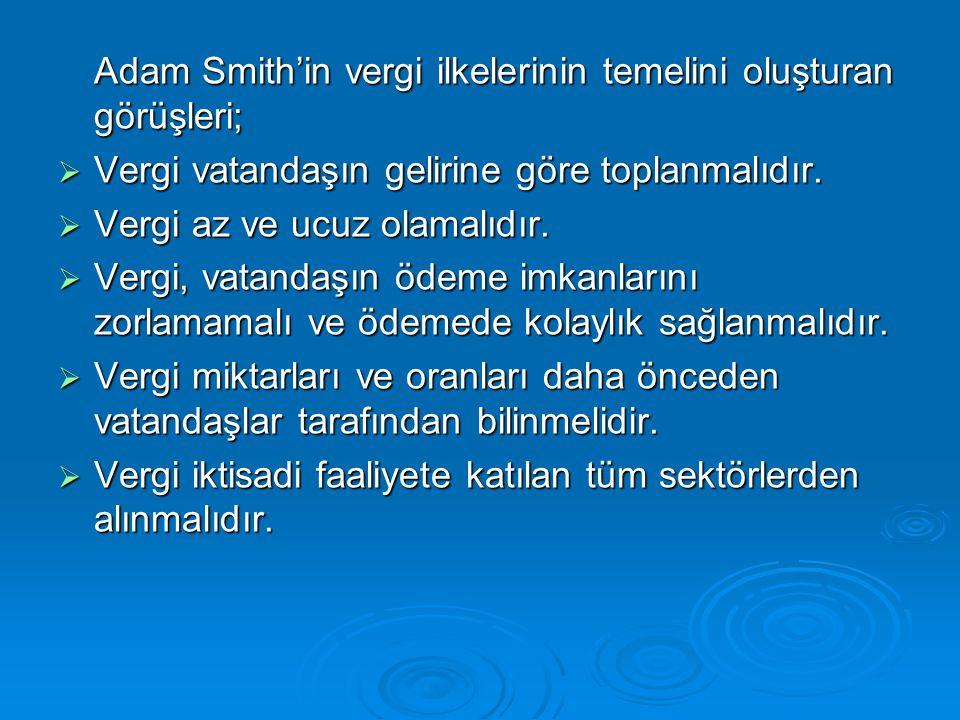 Adam Smith'in vergi ilkelerinin temelini oluşturan görüşleri;  Vergi vatandaşın gelirine göre toplanmalıdır.  Vergi az ve ucuz olamalıdır.  Vergi,