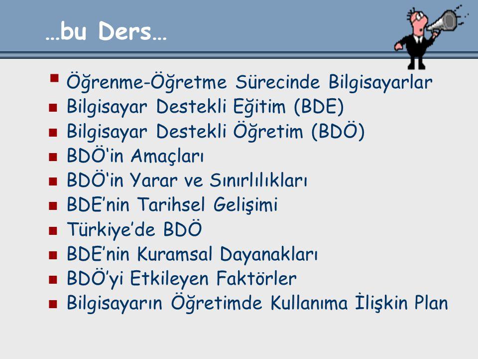 …bu Ders…  Öğrenme-Öğretme Sürecinde Bilgisayarlar Bilgisayar Destekli Eğitim (BDE) Bilgisayar Destekli Öğretim (BDÖ) BDÖ'in Amaçları BDÖ'in Yarar ve Sınırlılıkları BDE'nin Tarihsel Gelişimi Türkiye'de BDÖ BDE'nin Kuramsal Dayanakları BDÖ'yi Etkileyen Faktörler Bilgisayarın Öğretimde Kullanıma İlişkin Plan