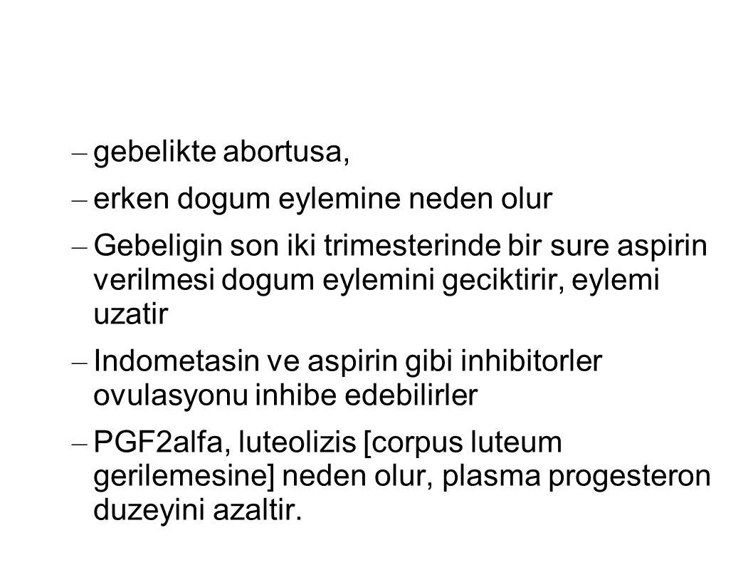 – gebelikte abortusa, – erken dogum eylemine neden olur – Gebeligin son iki trimesterinde bir sure aspirin verilmesi dogum eylemini geciktirir, eylemi uzatir – Indometasin ve aspirin gibi inhibitorler ovulasyonu inhibe edebilirler – PGF2alfa, luteolizis [corpus luteum gerilemesine] neden olur, plasma progesteron duzeyini azaltir.