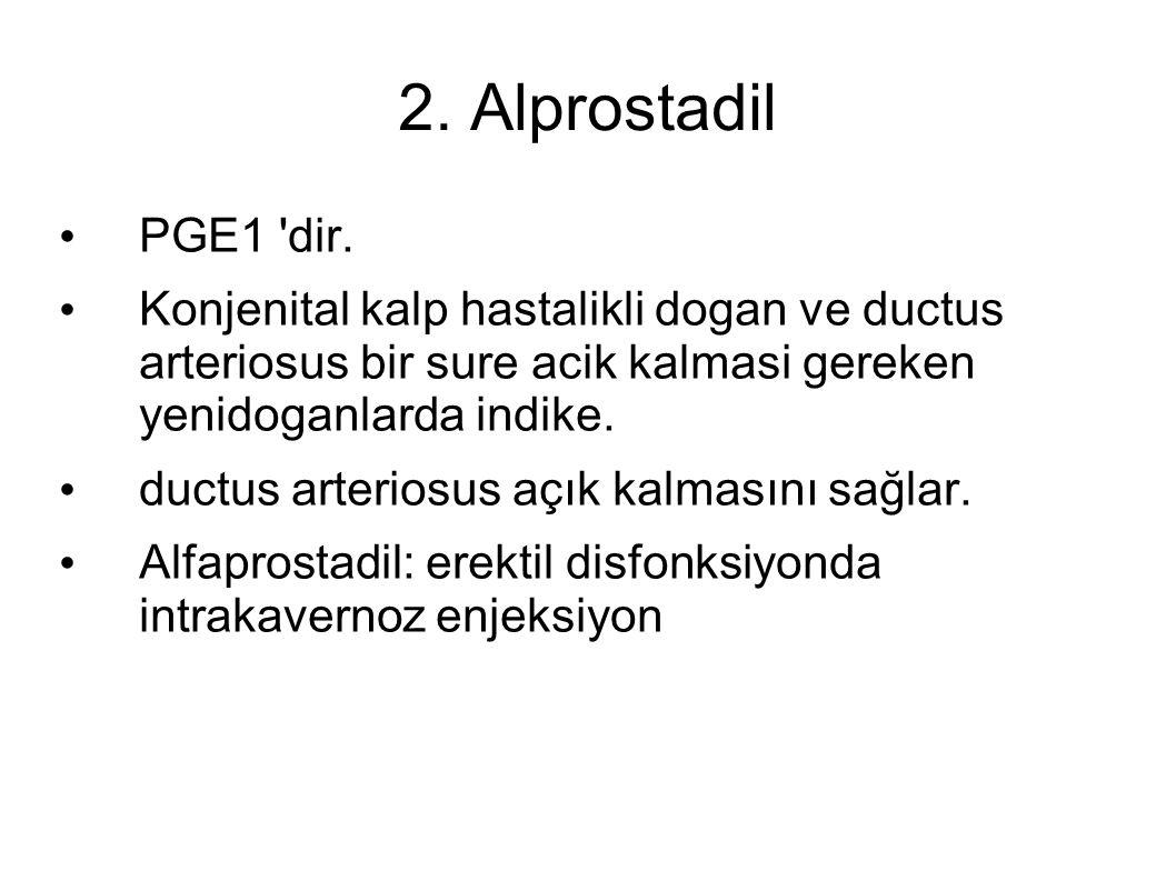 2. Alprostadil PGE1 'dir. Konjenital kalp hastalikli dogan ve ductus arteriosus bir sure acik kalmasi gereken yenidoganlarda indike. ductus arteriosus