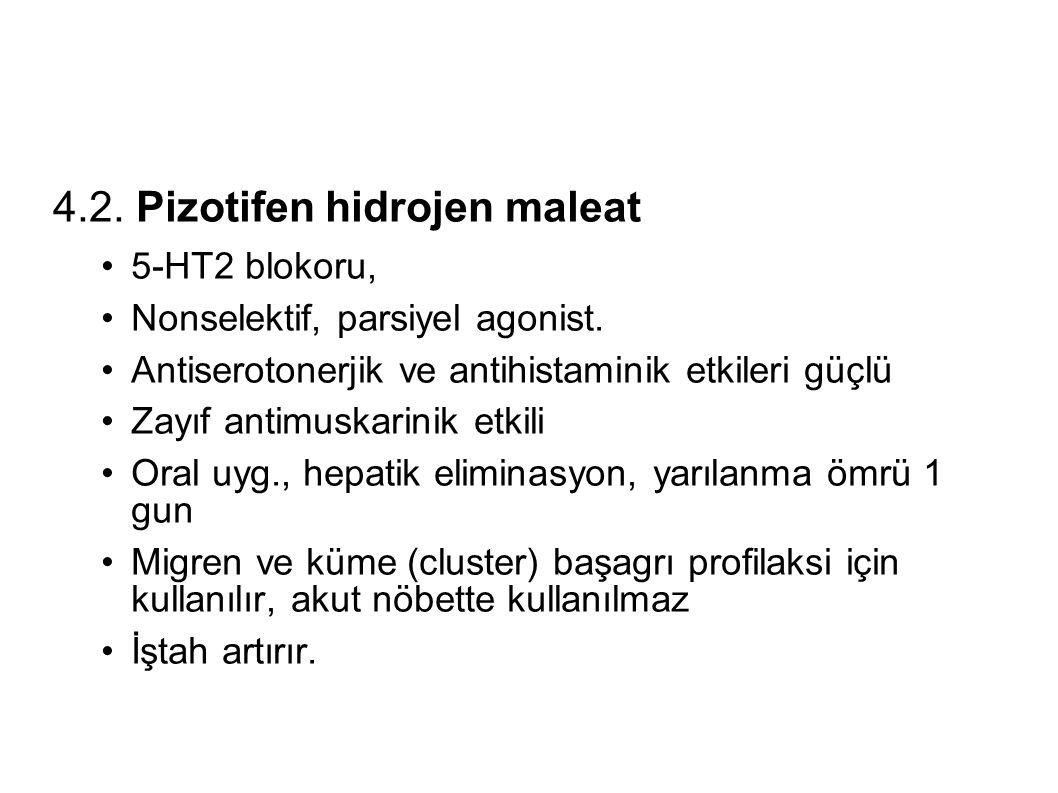 4.2. Pizotifen hidrojen maleat 5-HT2 blokoru, Nonselektif, parsiyel agonist. Antiserotonerjik ve antihistaminik etkileri güçlü Zayıf antimuskarinik et