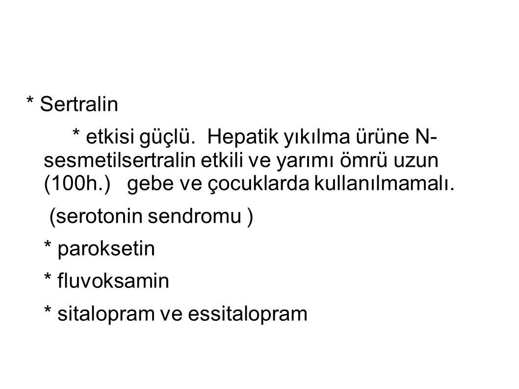 * Sertralin * etkisi güçlü. Hepatik yıkılma ürüne N- sesmetilsertralin etkili ve yarımı ömrü uzun (100h.) gebe ve çocuklarda kullanılmamalı. (serotoni