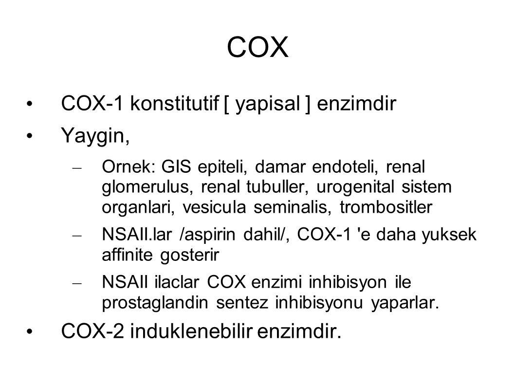 COX COX-1 konstitutif [ yapisal ] enzimdir Yaygin, – Ornek: GIS epiteli, damar endoteli, renal glomerulus, renal tubuller, urogenital sistem organlari, vesicula seminalis, trombositler – NSAII.lar /aspirin dahil/, COX-1 e daha yuksek affinite gosterir – NSAII ilaclar COX enzimi inhibisyon ile prostaglandin sentez inhibisyonu yaparlar.