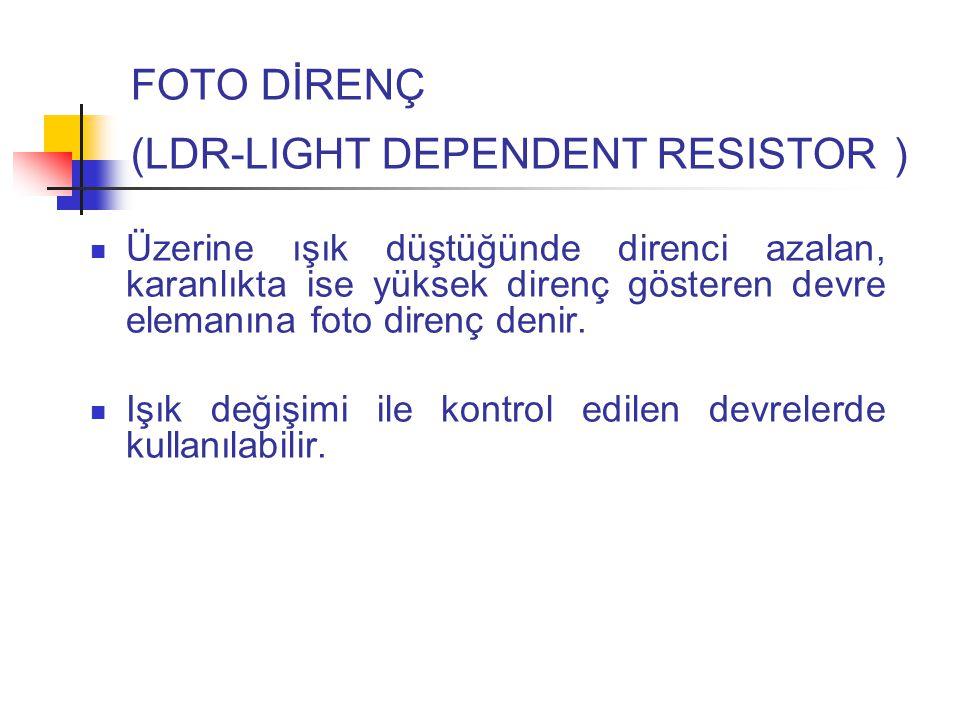 FOTO DİRENÇ (LDR-LIGHT DEPENDENT RESISTOR ) Üzerine ışık düştüğünde direnci azalan, karanlıkta ise yüksek direnç gösteren devre elemanına foto direnç denir.
