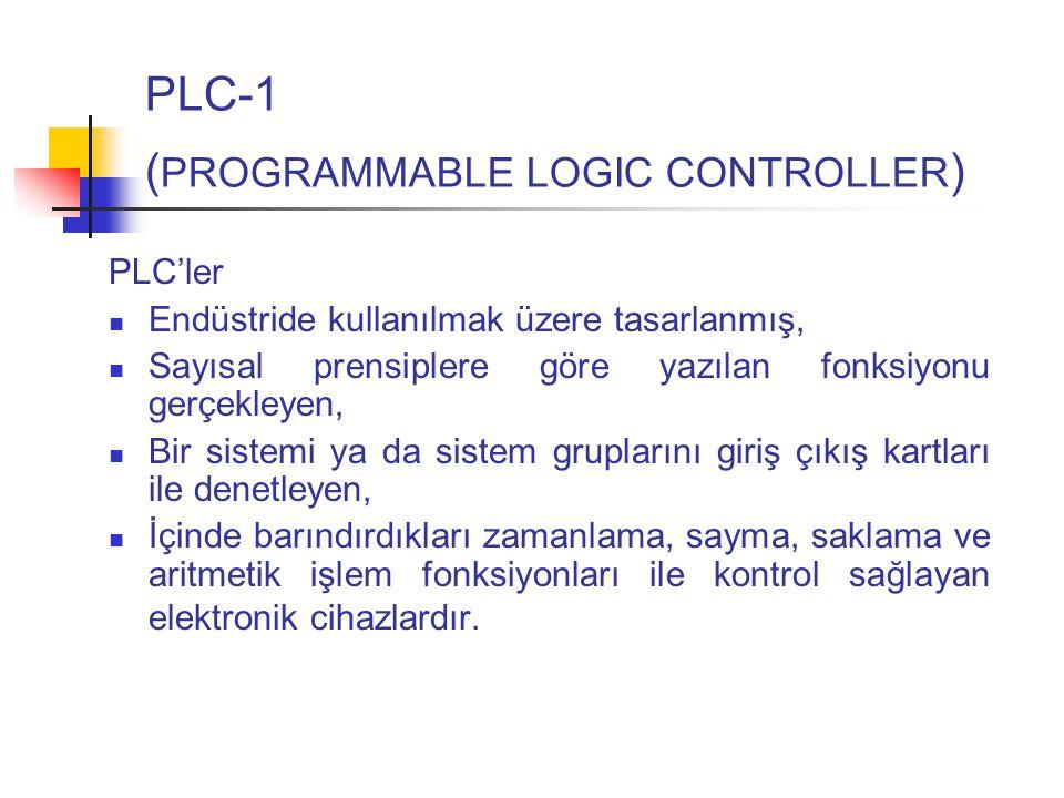 PLC-1 ( PROGRAMMABLE LOGIC CONTROLLER ) PLC'ler Endüstride kullanılmak üzere tasarlanmış, Sayısal prensiplere göre yazılan fonksiyonu gerçekleyen, Bir sistemi ya da sistem gruplarını giriş çıkış kartları ile denetleyen, İçinde barındırdıkları zamanlama, sayma, saklama ve aritmetik işlem fonksiyonları ile kontrol sağlayan elektronik cihazlardır.