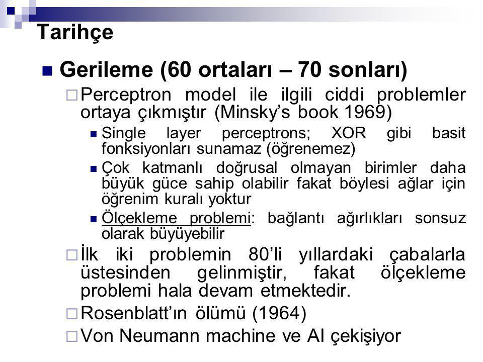 Tarihçe Gerileme (60 ortaları – 70 sonları)  Perceptron model ile ilgili ciddi problemler ortaya çıkmıştır (Minsky's book 1969) Single layer perceptr