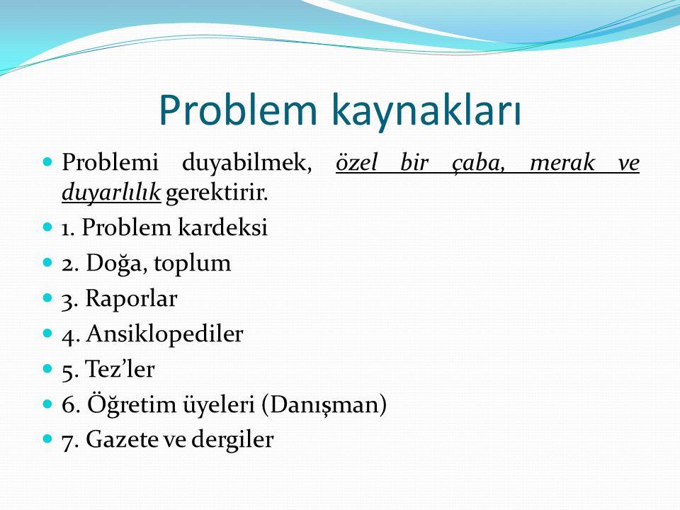 Problem kaynakları Problemi duyabilmek, özel bir çaba, merak ve duyarlılık gerektirir. 1. Problem kardeksi 2. Doğa, toplum 3. Raporlar 4. Ansiklopedil