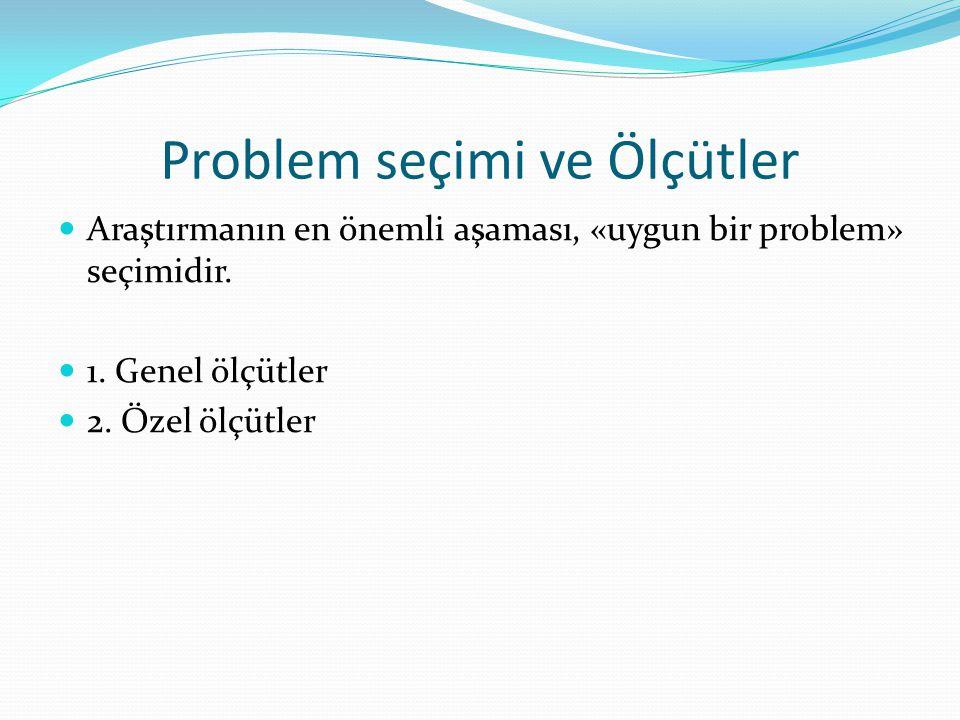 Problem seçimi ve Ölçütler Araştırmanın en önemli aşaması, «uygun bir problem» seçimidir. 1. Genel ölçütler 2. Özel ölçütler