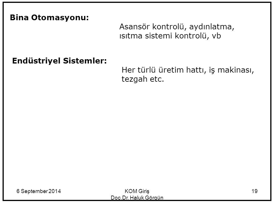6 September 2014KOM Giriş Doç.Dr. Haluk Görgün 19 Bina Otomasyonu: Asansör kontrolü, aydınlatma, ısıtma sistemi kontrolü, vb Endüstriyel Sistemler: He