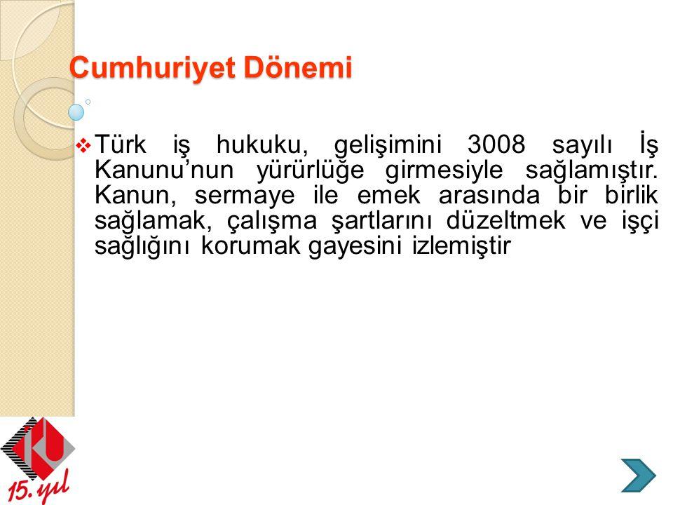 Cumhuriyet Dönemi  Türk iş hukuku, gelişimini 3008 sayılı İş Kanunu'nun yürürlüğe girmesiyle sağlamıştır. Kanun, sermaye ile emek arasında bir birlik
