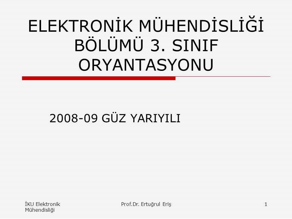 ELEKTRONİK MÜHENDİSLİĞİ BÖLÜMÜ 3. SINIF ORYANTASYONU 2008-09 GÜZ YARIYILI İKU Elektronik Mühendisliği 1Prof.Dr. Ertuğrul Eriş