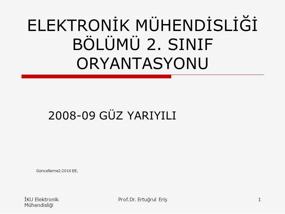 ELEKTRONİK MÜHENDİSLİĞİ BÖLÜMÜ 2. SINIF ORYANTASYONU 2008-09 GÜZ YARIYILI İKU Elektronik Mühendisliği 1Prof.Dr. Ertuğrul Eriş Güncelleme2:2010 EE,