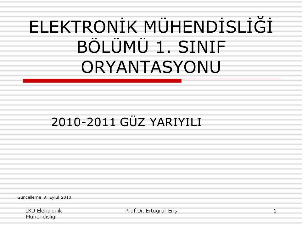 ELEKTRONİK MÜHENDİSLİĞİ BÖLÜMÜ 1. SINIF ORYANTASYONU 2010-2011 GÜZ YARIYILI İKU Elektronik Mühendisliği 1Prof.Dr. Ertuğrul Eriş Güncelleme 8: Eylül 20
