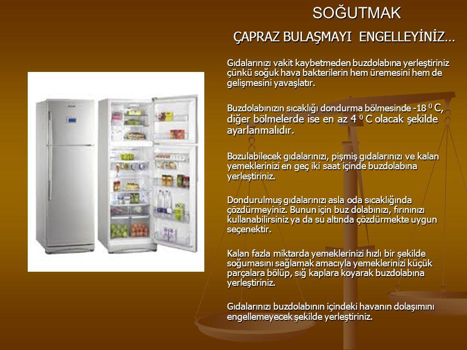SOĞUTMAK ÇAPRAZ BULAŞMAYI ENGELLEYİNİZ… Gıdalarınızı vakit kaybetmeden buzdolabına yerleştiriniz çünkü soğuk hava bakterilerin hem üremesini hem de ge