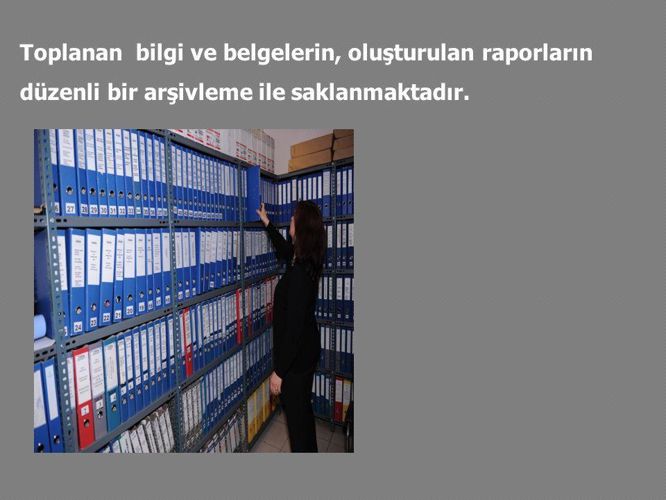 Toplanan bilgi ve belgelerin, oluşturulan raporların düzenli bir arşivleme ile saklanmaktadır.