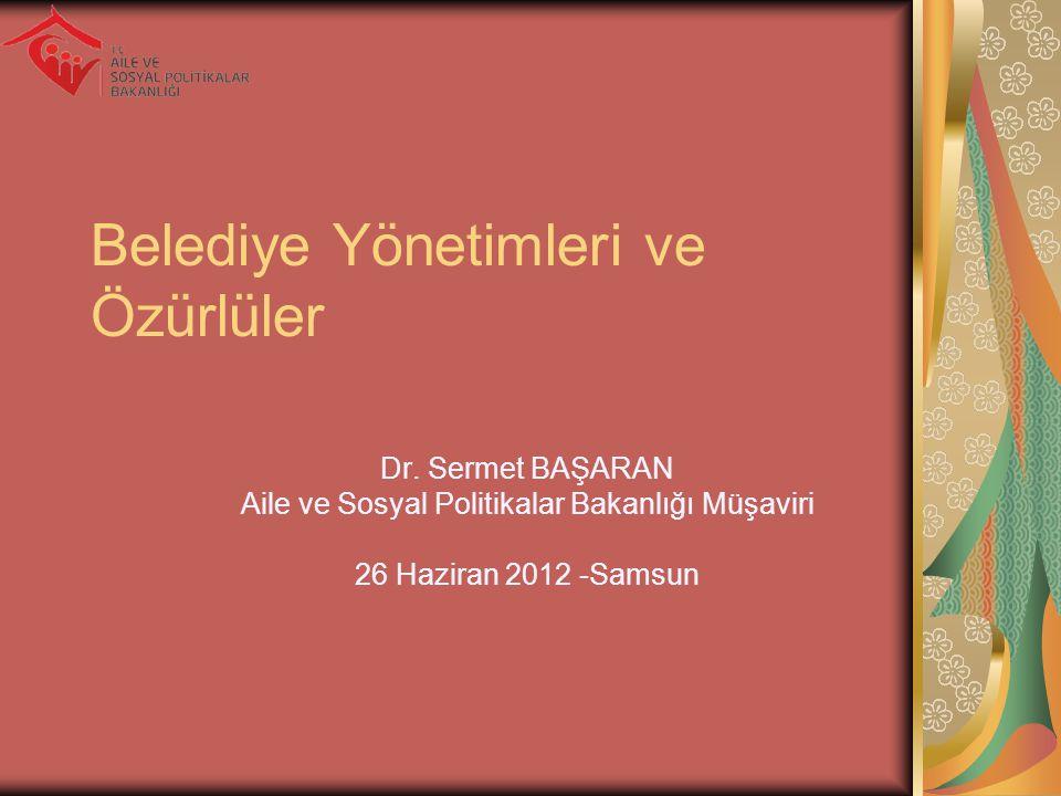 Belediye Yönetimleri ve Özürlüler Dr. Sermet BAŞARAN Aile ve Sosyal Politikalar Bakanlığı Müşaviri 26 Haziran 2012 -Samsun