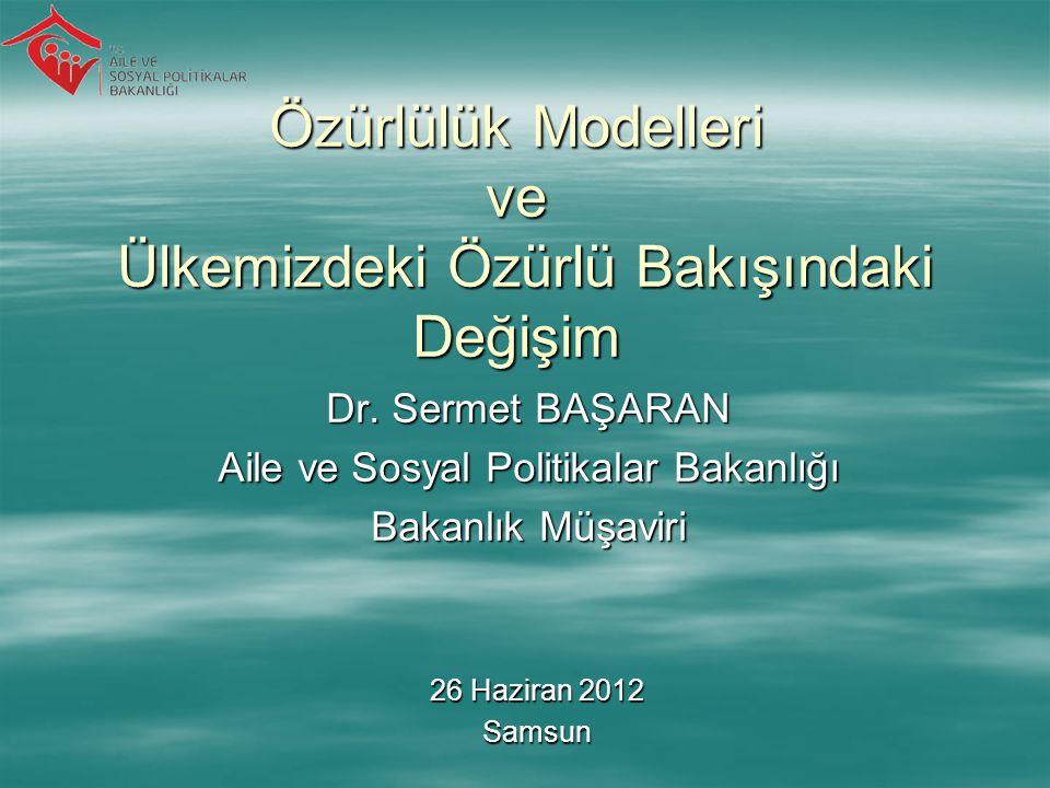 Özürlülük Modelleri ve Ülkemizdeki Özürlü Bakışındaki Değişim Dr. Sermet BAŞARAN Aile ve Sosyal Politikalar Bakanlığı Bakanlık Müşaviri 26 Haziran 201