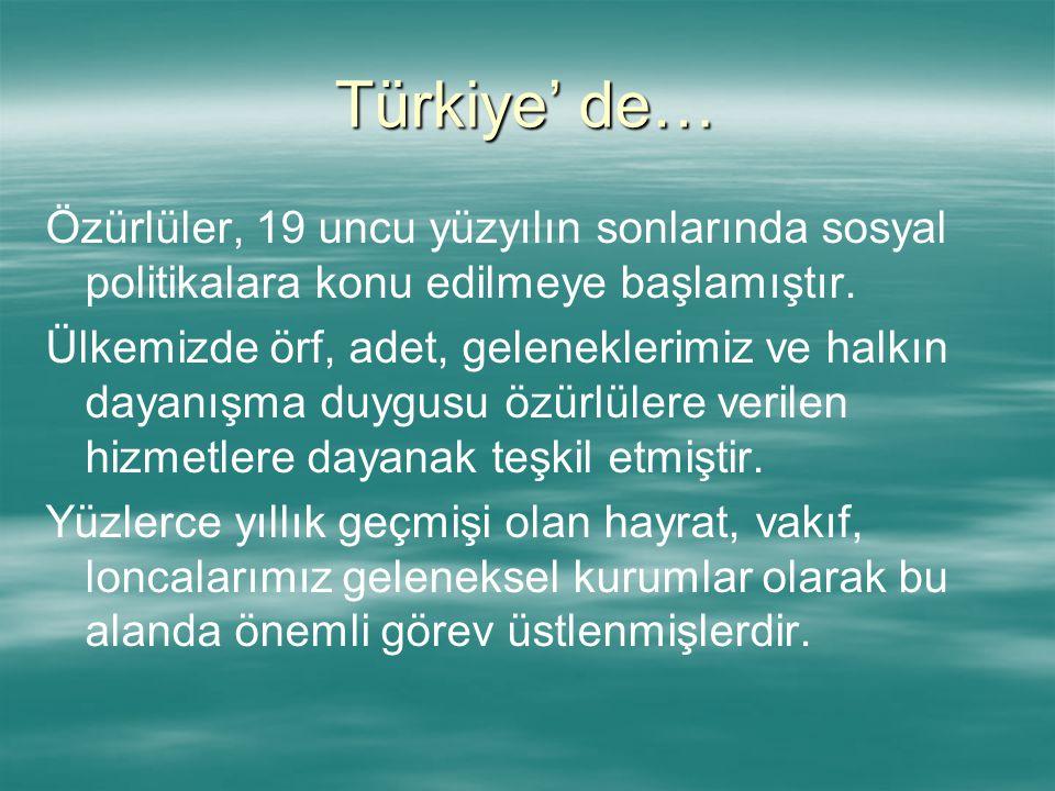 Türkiye' de… Özürlüler, 19 uncu yüzyılın sonlarında sosyal politikalara konu edilmeye başlamıştır. Ülkemizde örf, adet, geleneklerimiz ve halkın dayan