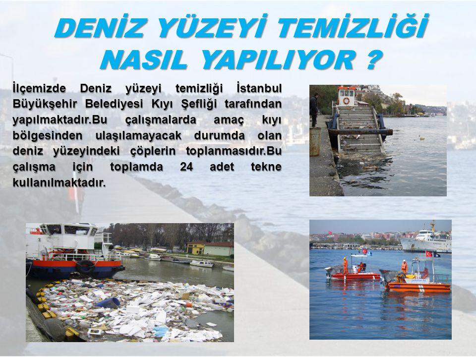 DENİZ YÜZEYİ TEMİZLİĞİ NASIL YAPILIYOR ? İlçemizde Deniz yüzeyi temizliği İstanbul Büyükşehir Belediyesi Kıyı Şefliği tarafından yapılmaktadır.Bu çalı
