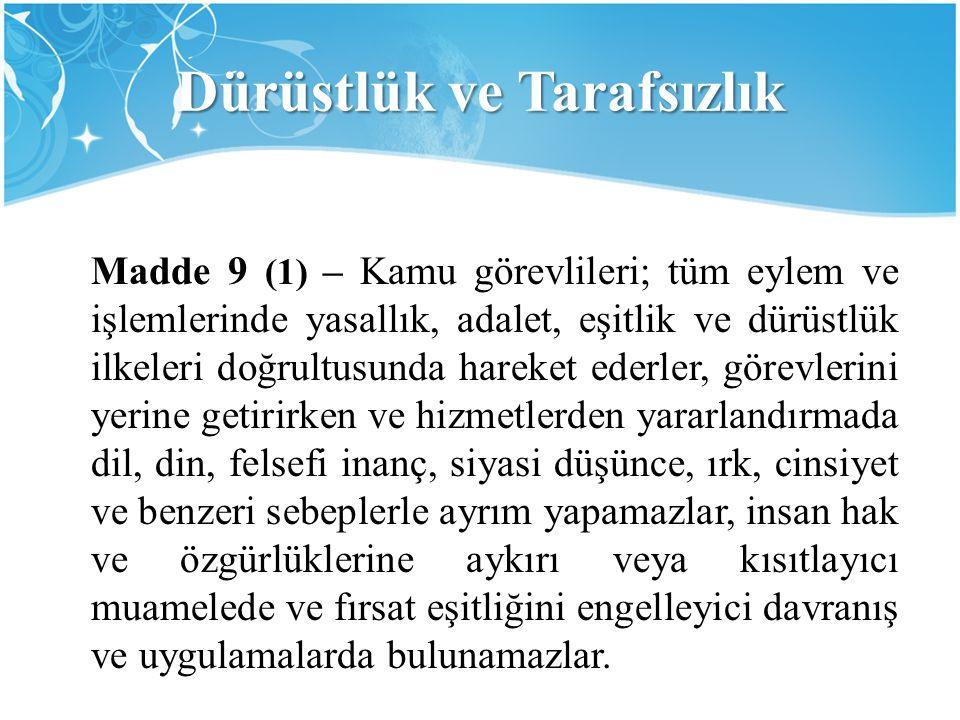 Dürüstlük ve Tarafsızlık Madde 9 (1) – Kamu görevlileri; tüm eylem ve işlemlerinde yasallık, adalet, eşitlik ve dürüstlük ilkeleri doğrultusunda harek
