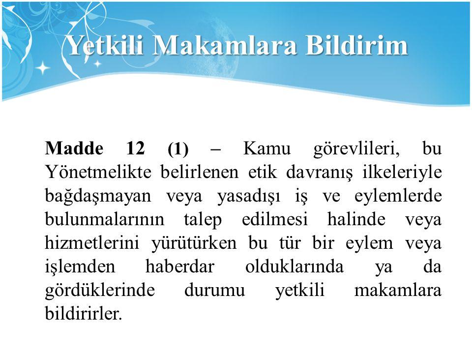 Yetkili Makamlara Bildirim Madde 12 (1) – Kamu görevlileri, bu Yönetmelikte belirlenen etik davranış ilkeleriyle bağdaşmayan veya yasadışı iş ve eylem