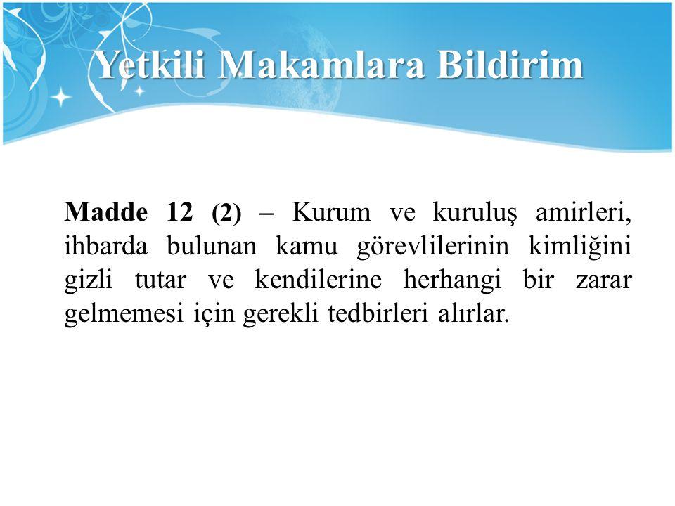 Yetkili Makamlara Bildirim Madde 12 (2) – Kurum ve kuruluş amirleri, ihbarda bulunan kamu görevlilerinin kimliğini gizli tutar ve kendilerine herhangi