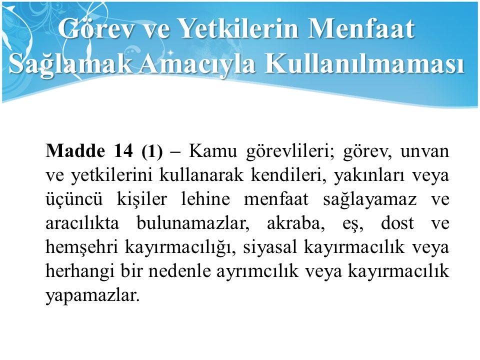 Görev ve Yetkilerin Menfaat Sağlamak Amacıyla Kullanılmaması Madde 14 (1) – Kamu görevlileri; görev, unvan ve yetkilerini kullanarak kendileri, yakınl