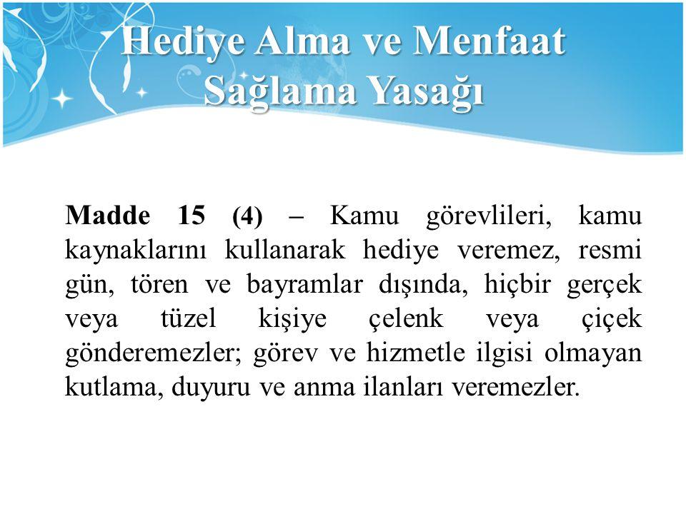 Hediye Alma ve Menfaat Sağlama Yasağı Madde 15 (4) – Kamu görevlileri, kamu kaynaklarını kullanarak hediye veremez, resmi gün, tören ve bayramlar dışı