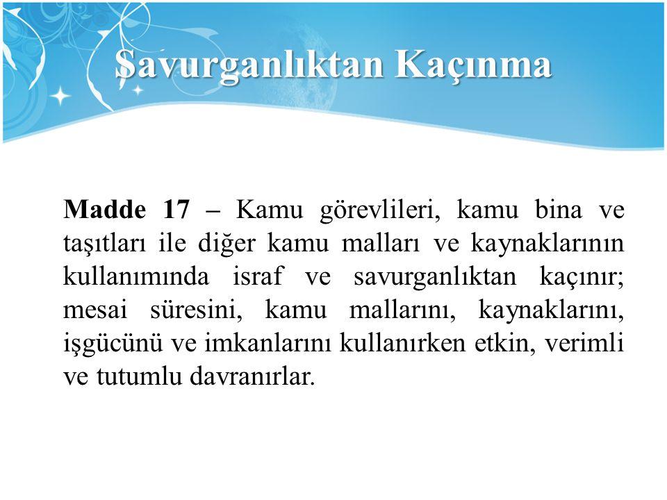 Savurganlıktan Kaçınma Madde 17 – Kamu görevlileri, kamu bina ve taşıtları ile diğer kamu malları ve kaynaklarının kullanımında israf ve savurganlıkta