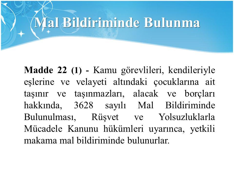 Mal Bildiriminde Bulunma Madde 22 (1) - Kamu görevlileri, kendileriyle eşlerine ve velayeti altındaki çocuklarına ait taşınır ve taşınmazları, alacak