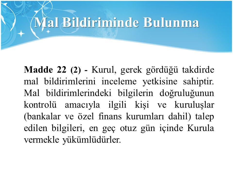 Mal Bildiriminde Bulunma Madde 22 (2) - Kurul, gerek gördüğü takdirde mal bildirimlerini inceleme yetkisine sahiptir. Mal bildirimlerindeki bilgilerin