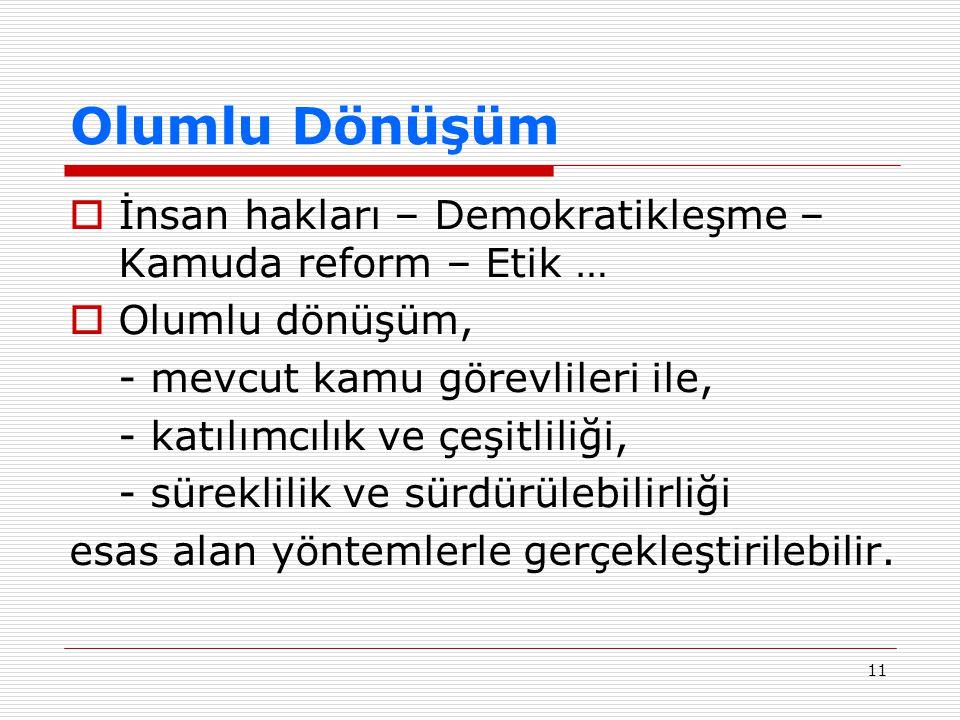 11 Olumlu Dönüşüm  İnsan hakları – Demokratikleşme – Kamuda reform – Etik …  Olumlu dönüşüm, - mevcut kamu görevlileri ile, - katılımcılık ve çeşitl